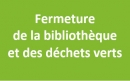 Fermeture de la bibliothèque et des déchets verts
